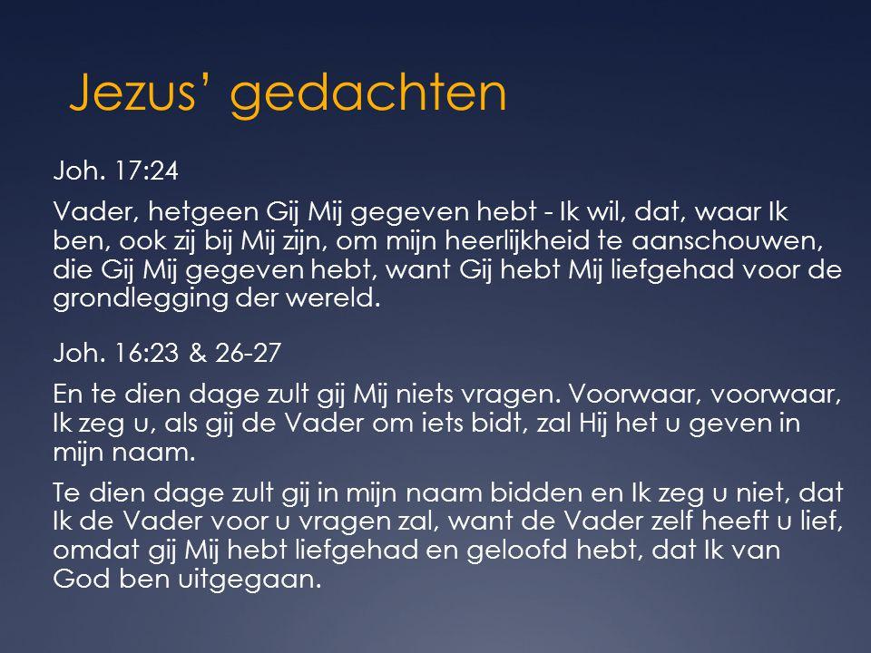 Jezus' gedachten Joh. 17:24 Vader, hetgeen Gij Mij gegeven hebt - Ik wil, dat, waar Ik ben, ook zij bij Mij zijn, om mijn heerlijkheid te aanschouwen,
