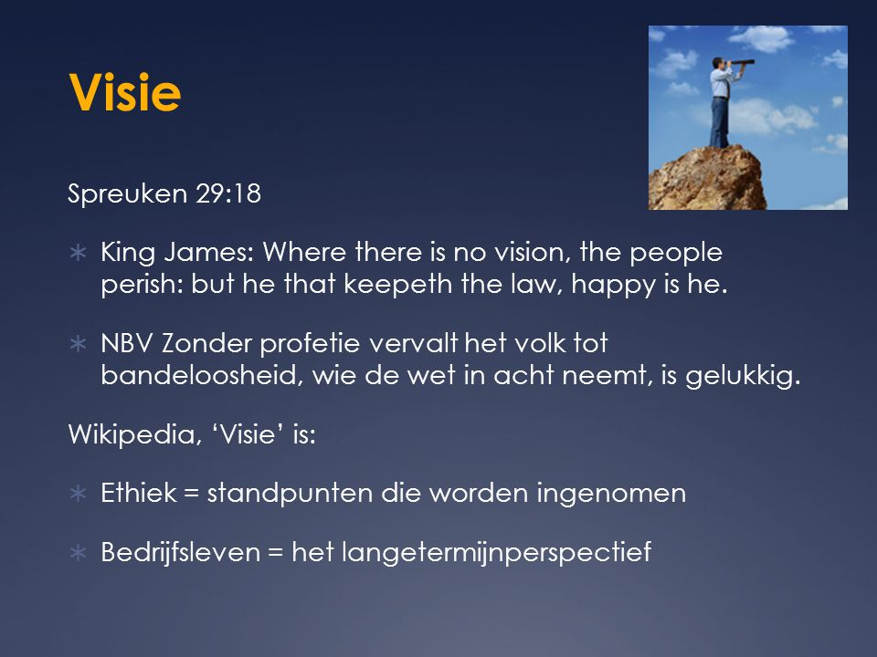 Visie Spreuken 29:18  King James: Where there is no vision, the people perish: but he that keepeth the law, happy is he.  NBV Zonder profetie verval