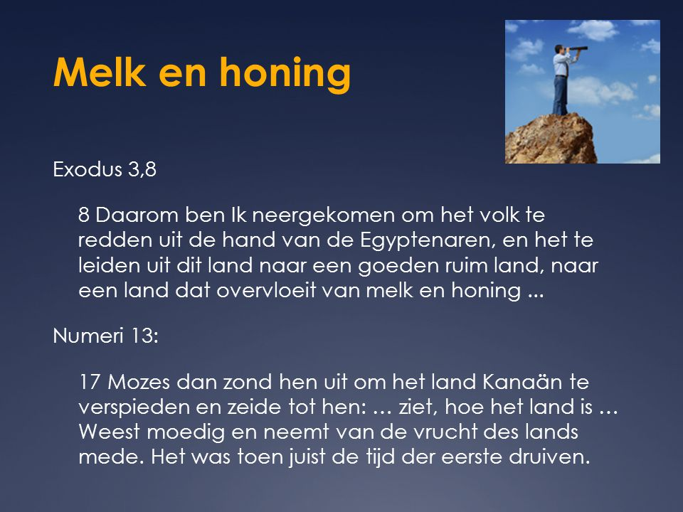Melk en honing Exodus 3,8 8 Daarom ben Ik neergekomen om het volk te redden uit de hand van de Egyptenaren, en het te leiden uit dit land naar een goe