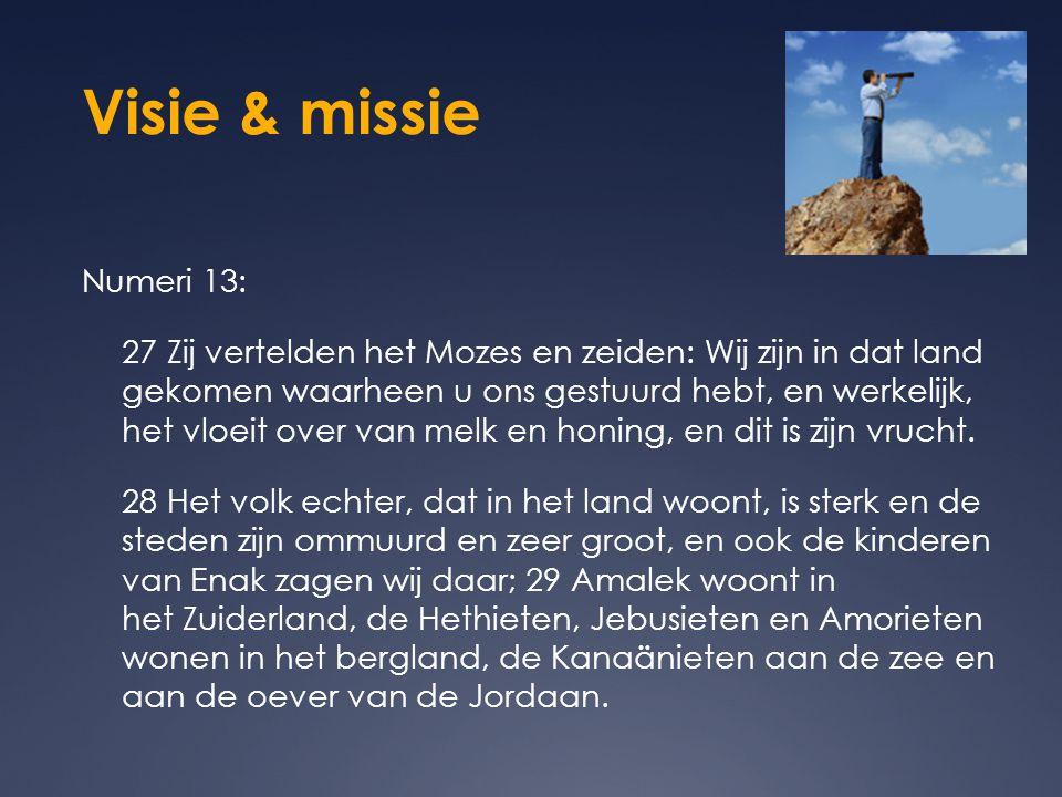 Visie & missie Numeri 13: 27 Zij vertelden het Mozes en zeiden: Wij zijn in dat land gekomen waarheen u ons gestuurd hebt, en werkelijk, het vloeit ov
