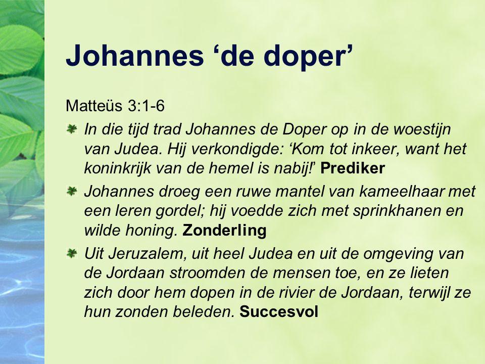 Johannes 'de doper' Matteüs 3:1-6 In die tijd trad Johannes de Doper op in de woestijn van Judea.
