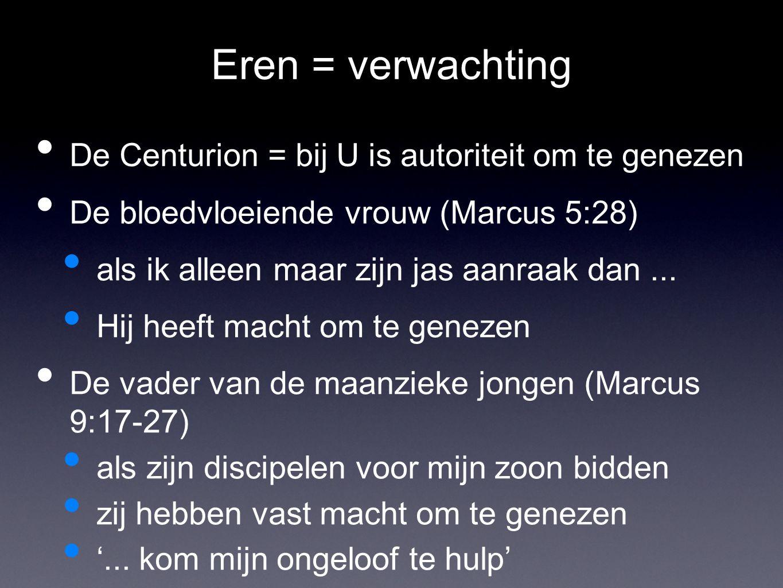 Eren = verwachting De Centurion = bij U is autoriteit om te genezen De bloedvloeiende vrouw (Marcus 5:28) als ik alleen maar zijn jas aanraak dan... H