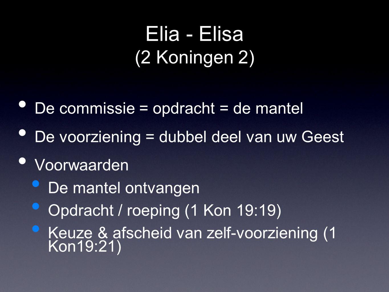 Elia - Elisa (2 Koningen 2) De commissie = opdracht = de mantel De voorziening = dubbel deel van uw Geest Voorwaarden De mantel ontvangen Opdracht / roeping (1 Kon 19:19) Keuze & afscheid van zelf-voorziening (1 Kon19:21)