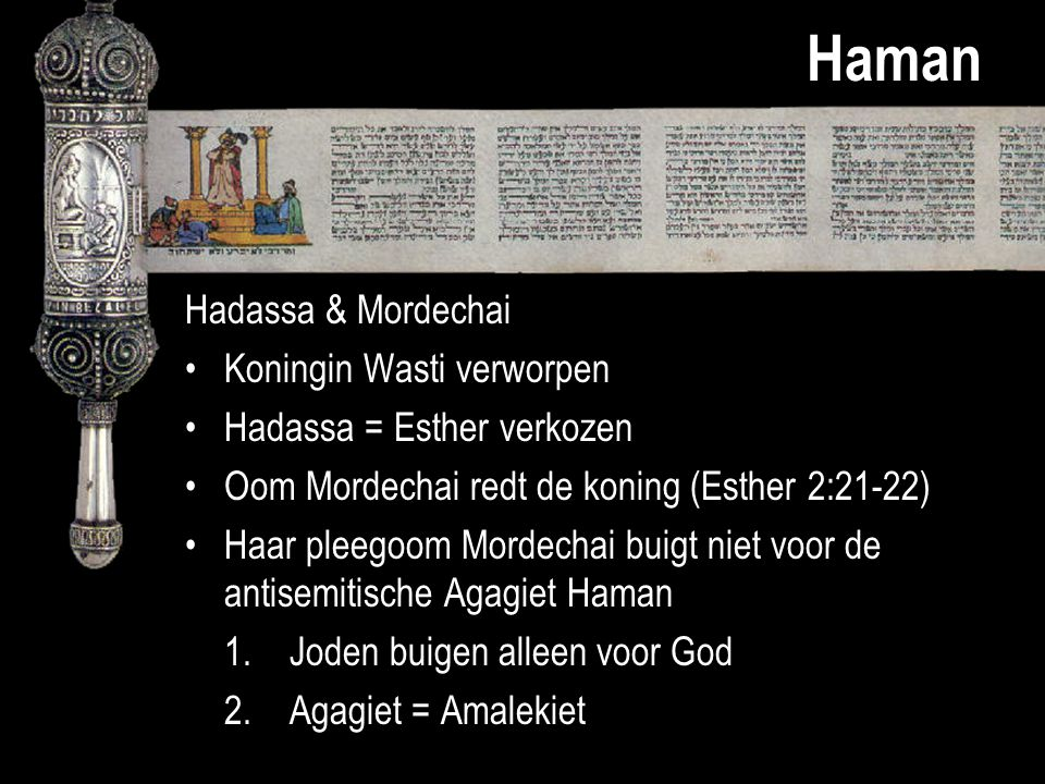 Haman Hadassa & Mordechai Koningin Wasti verworpen Hadassa = Esther verkozen Oom Mordechai redt de koning (Esther 2:21-22) Haar pleegoom Mordechai bui