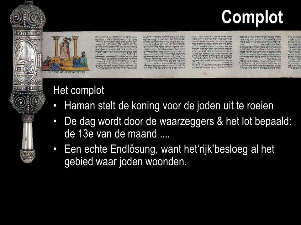 Complot Het complot Haman stelt de koning voor de joden uit te roeien De dag wordt door de waarzeggers & het lot bepaald: de 13e van de maand.... Een