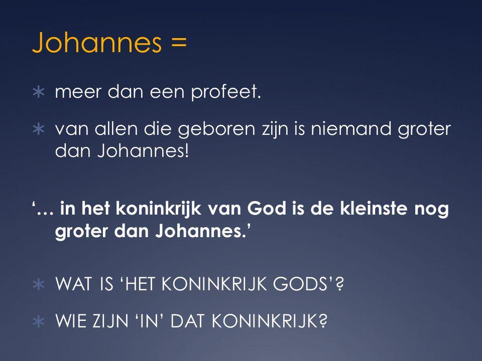 Johannes =  meer dan een profeet. van allen die geboren zijn is niemand groter dan Johannes.