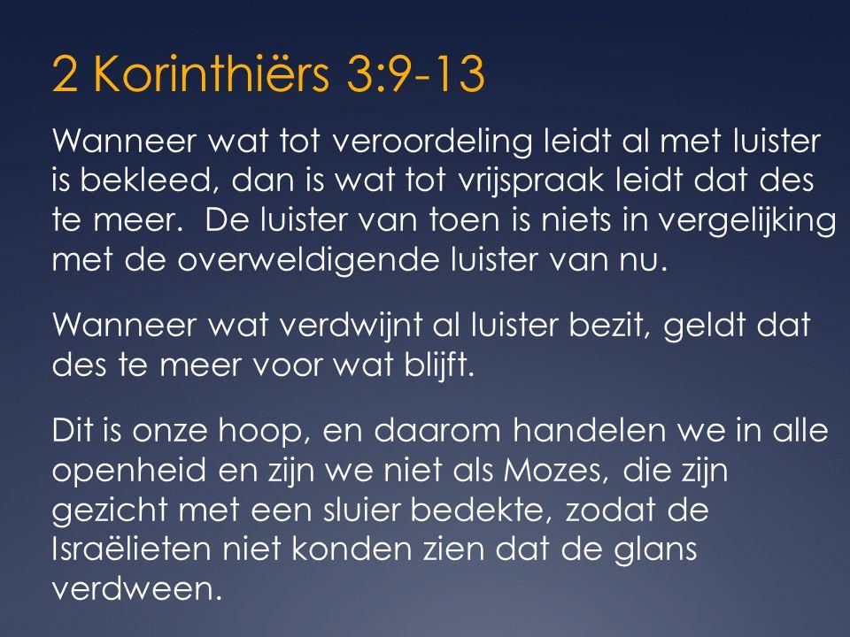 2 Korinthiërs 3:9-13 Wanneer wat tot veroordeling leidt al met luister is bekleed, dan is wat tot vrijspraak leidt dat des te meer.