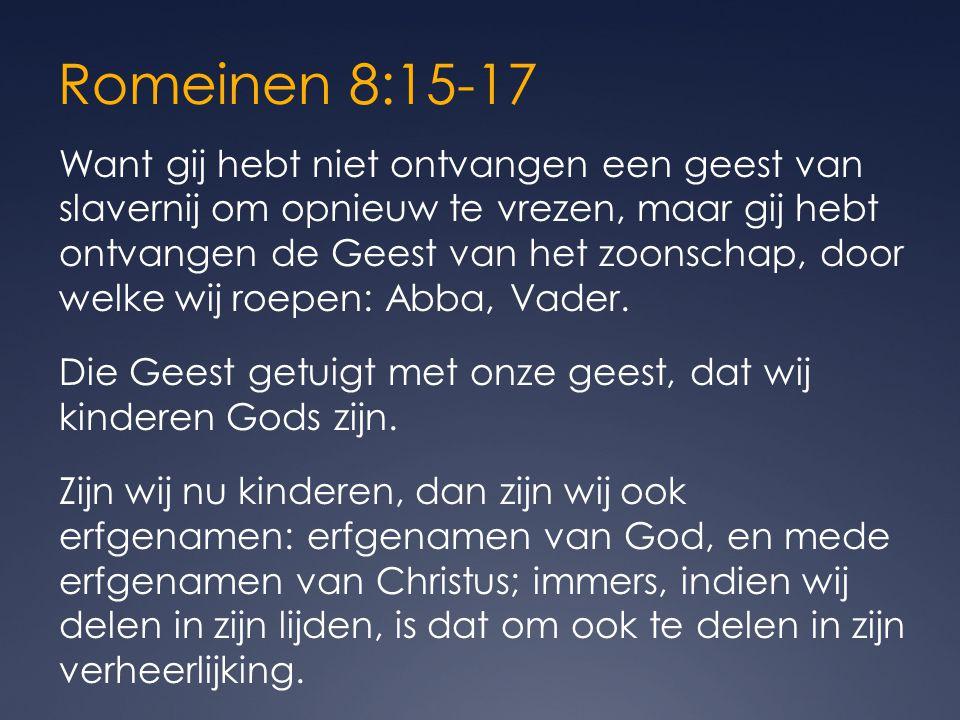 Romeinen 8:15-17 Want gij hebt niet ontvangen een geest van slavernij om opnieuw te vrezen, maar gij hebt ontvangen de Geest van het zoonschap, door welke wij roepen: Abba, Vader.