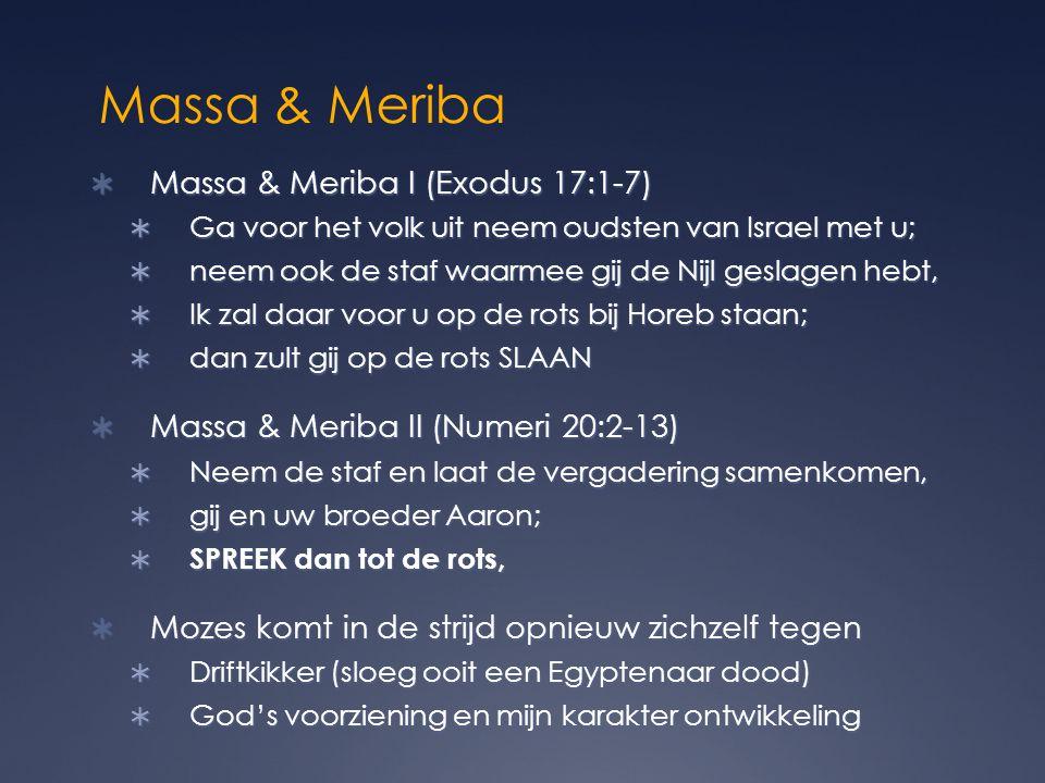 Massa & Meriba  Massa & Meriba I (Exodus 17:1-7)  Ga voor het volk uit neem oudsten van Israel met u;  neem ook de staf waarmee gij de Nijl geslagen hebt,  Ik zal daar voor u op de rots bij Horeb staan;  dan zult gij op de rots SLAAN  Massa & Meriba II (Numeri 20:2-13)  Neem de staf en laat de vergadering samenkomen,  gij en uw broeder Aaron;  SPREEK dan tot de rots,  Mozes komt in de strijd opnieuw zichzelf tegen  Driftkikker (sloeg ooit een Egyptenaar dood)  God's voorziening en mijn karakter ontwikkeling