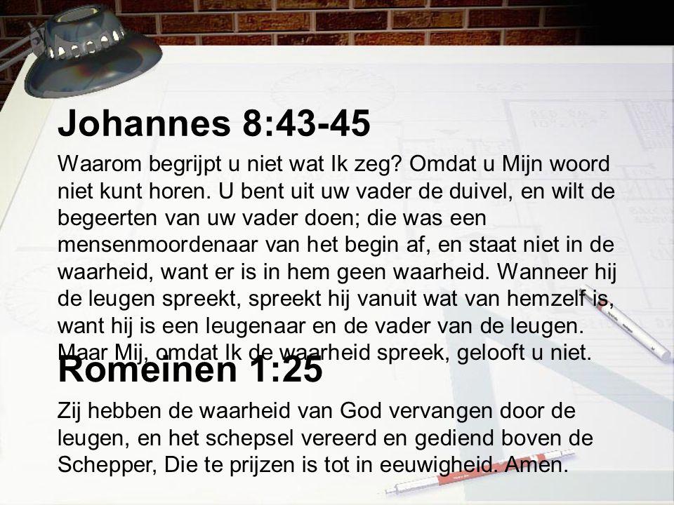 Johannes 8:43-45 Waarom begrijpt u niet wat Ik zeg? Omdat u Mijn woord niet kunt horen. U bent uit uw vader de duivel, en wilt de begeerten van uw vad