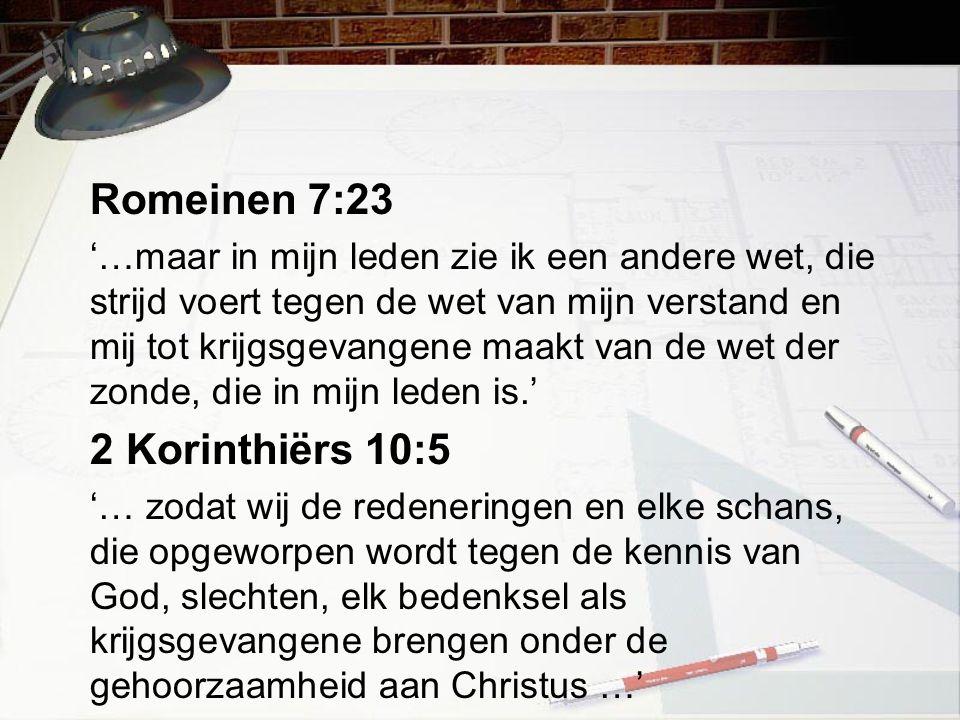 Romeinen 7:23 '…maar in mijn leden zie ik een andere wet, die strijd voert tegen de wet van mijn verstand en mij tot krijgsgevangene maakt van de wet