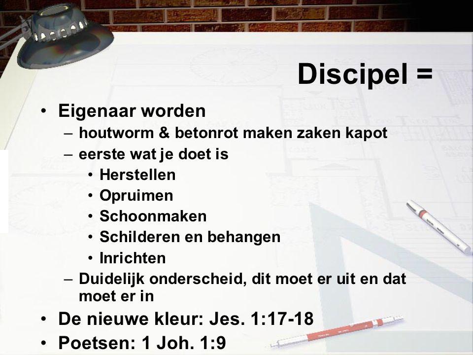 Discipel = Eigenaar worden –houtworm & betonrot maken zaken kapot –eerste wat je doet is Herstellen Opruimen Schoonmaken Schilderen en behangen Inrich