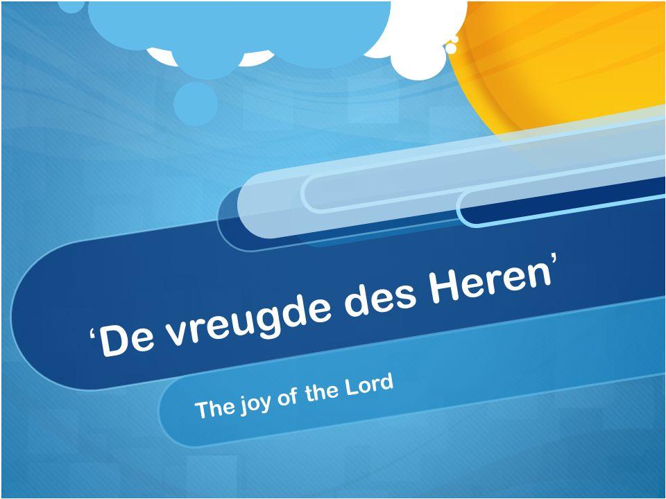 'De vreugde des Heren' The joy of the Lord