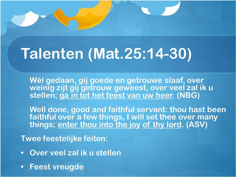 Talenten (Mat.25:14-30) Wèl gedaan, gij goede en getrouwe slaaf, over weinig zijt gij getrouw geweest, over veel zal ik u stellen; ga in tot het feest