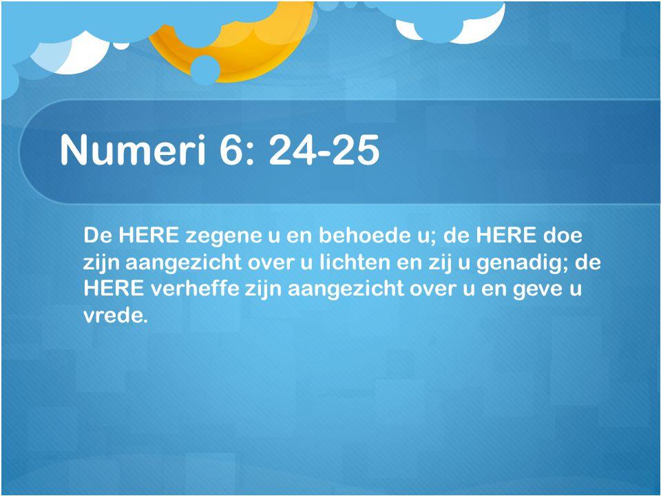 Numeri 6: 24-25 De HERE zegene u en behoede u; de HERE doe zijn aangezicht over u lichten en zij u genadig; de HERE verheffe zijn aangezicht over u en