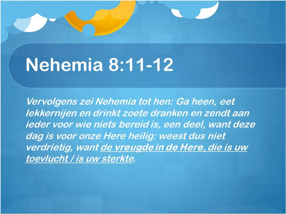 Nehemia 8:11-12 Vervolgens zei Nehemia tot hen: Ga heen, eet lekkernijen en drinkt zoete dranken en zendt aan ieder voor wie niets bereid is, een deel