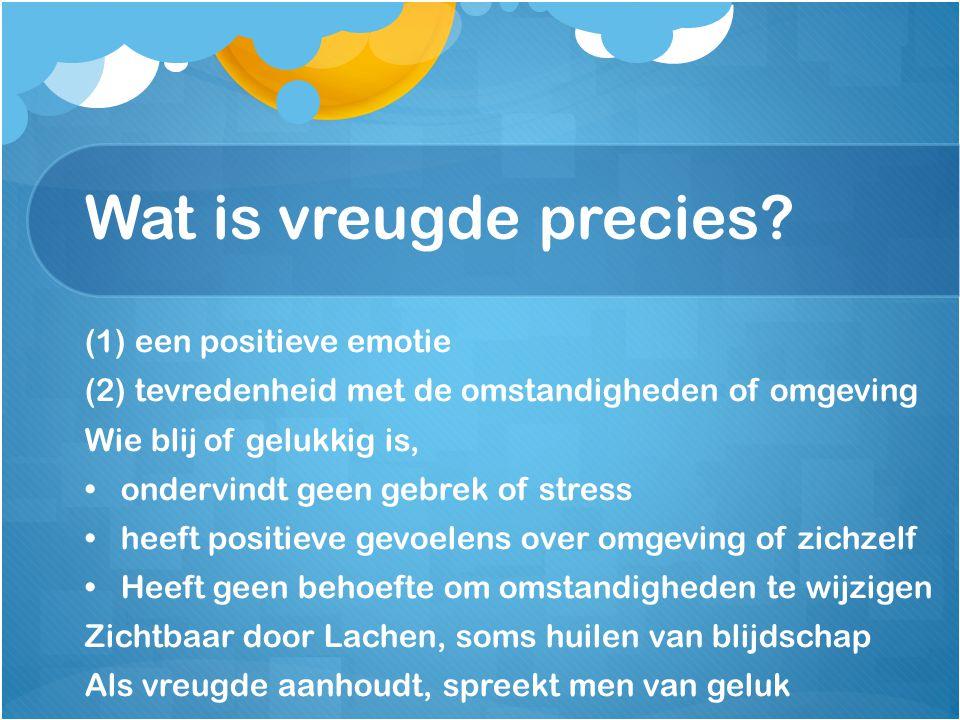 Wat is vreugde precies? (1) een positieve emotie (2) tevredenheid met de omstandigheden of omgeving Wie blij of gelukkig is, ondervindt geen gebrek of