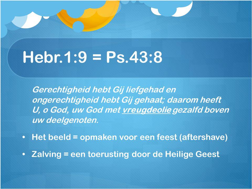 Hebr.1:9 = Ps.43:8 Gerechtigheid hebt Gij liefgehad en ongerechtigheid hebt Gij gehaat; daarom heeft U, o God, uw God met vreugdeolie gezalfd boven uw