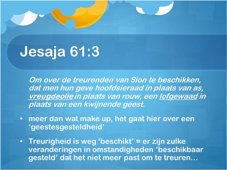 Jesaja 61:3 Om over de treurenden van Sion te beschikken, dat men hun geve hoofdsieraad in plaats van as, vreugdeolie in plaats van rouw, een lofgewaa