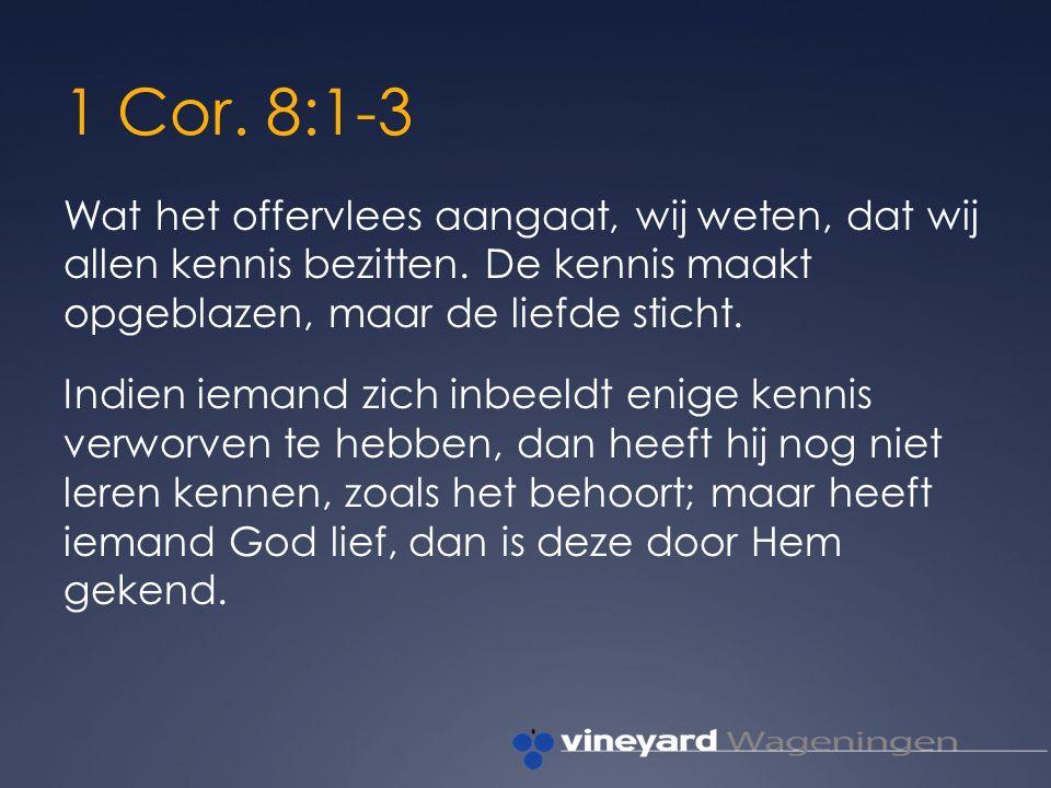 1 Cor. 8:1-3 Wat het offervlees aangaat, wij weten, dat wij allen kennis bezitten.