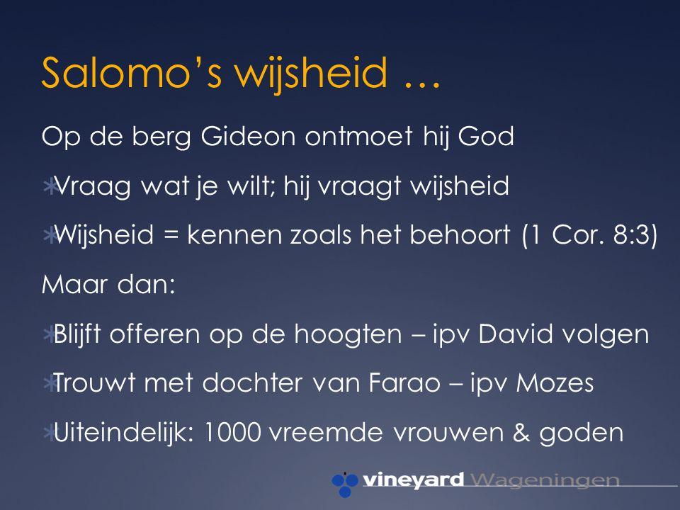 Salomo's wijsheid … Op de berg Gideon ontmoet hij God  Vraag wat je wilt; hij vraagt wijsheid  Wijsheid = kennen zoals het behoort (1 Cor.