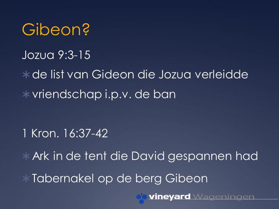 Gibeon.Jozua 9:3-15  de list van Gideon die Jozua verleidde  vriendschap i.p.v.