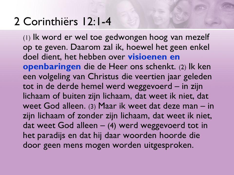 2 Corinthiërs 12:1-4 (1) Ik word er wel toe gedwongen hoog van mezelf op te geven. Daarom zal ik, hoewel het geen enkel doel dient, het hebben over vi