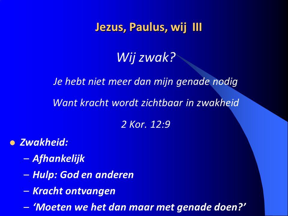Jezus, Paulus, wij III Wij zwak? Je hebt niet meer dan mijn genade nodig Want kracht wordt zichtbaar in zwakheid 2 Kor. 12:9 Zwakheid: –Afhankelijk –H