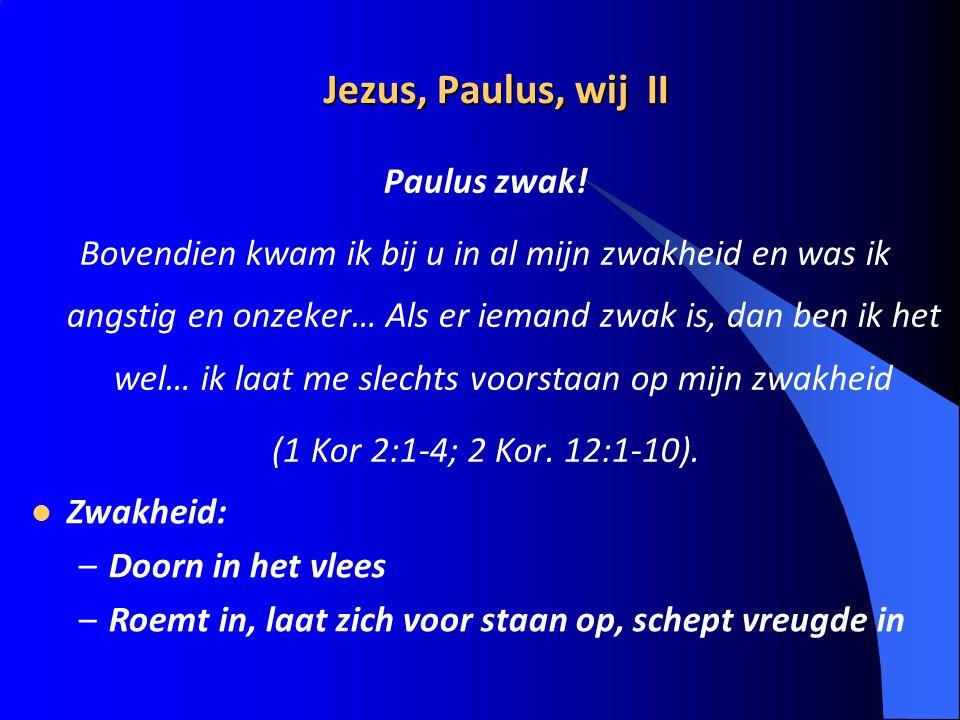 Jezus, Paulus, wij II Paulus zwak! Bovendien kwam ik bij u in al mijn zwakheid en was ik angstig en onzeker… Als er iemand zwak is, dan ben ik het wel