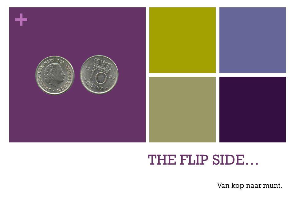 + THE FLIP SIDE… Van kop naar munt.