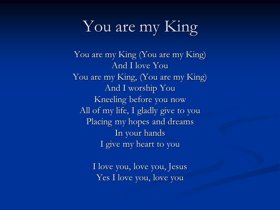 You are my King You are my King (You are my King) And I love You You are my King, (You are my King) And I worship You Kneeling before you now All of my life, I gladly give to you Placing my hopes and dreams In your hands I give my heart to you I love you, love you, Jesus Yes I love you, love you