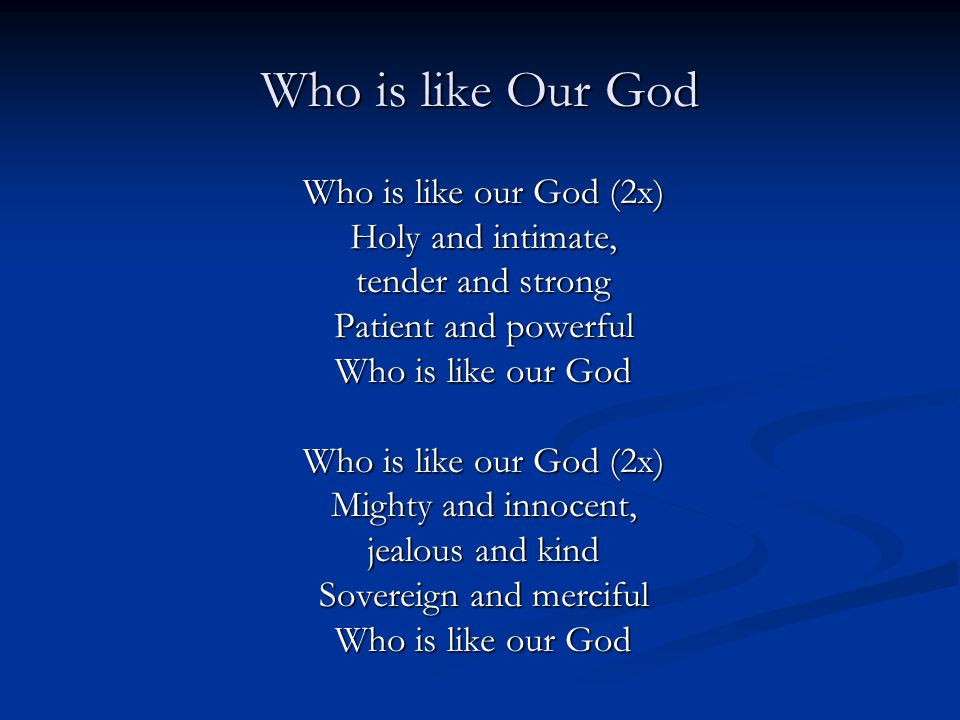 Who is like Our God Who is like our God (2x) Holy and intimate, tender and strong Patient and powerful Who is like our God Who is like our God (2x) Mighty and innocent, jealous and kind Sovereign and merciful Who is like our God