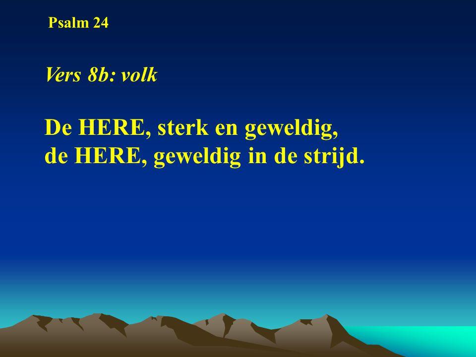 Psalm 24 Vers 8b: volk De HERE, sterk en geweldig, de HERE, geweldig in de strijd.