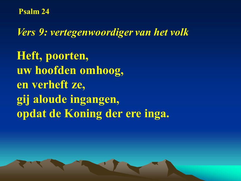 Psalm 24 Vers 9: vertegenwoordiger van het volk Heft, poorten, uw hoofden omhoog, en verheft ze, gij aloude ingangen, opdat de Koning der ere inga.