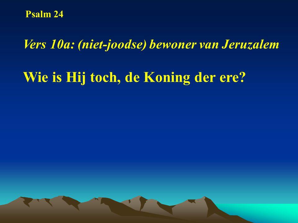 Psalm 24 Vers 10a: (niet-joodse) bewoner van Jeruzalem Wie is Hij toch, de Koning der ere?