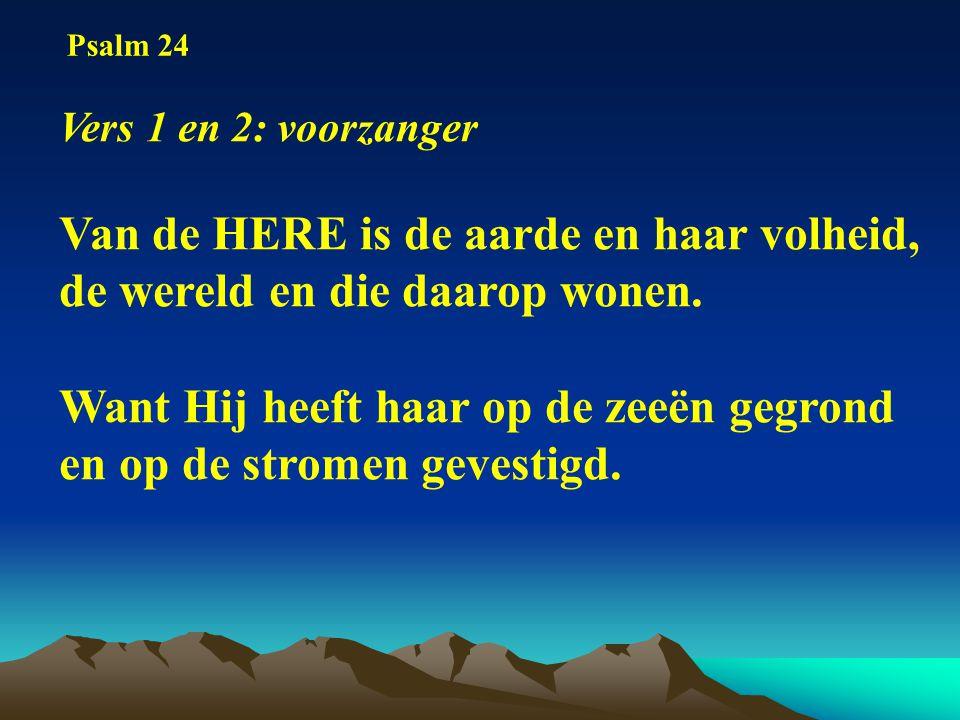 Vers 1 en 2: voorzanger Van de HERE is de aarde en haar volheid, de wereld en die daarop wonen.