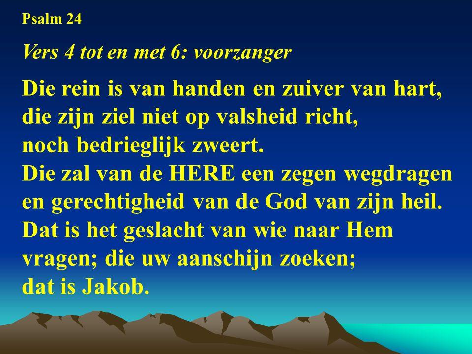 Psalm 24 Vers 4 tot en met 6: voorzanger Die rein is van handen en zuiver van hart, die zijn ziel niet op valsheid richt, noch bedrieglijk zweert.
