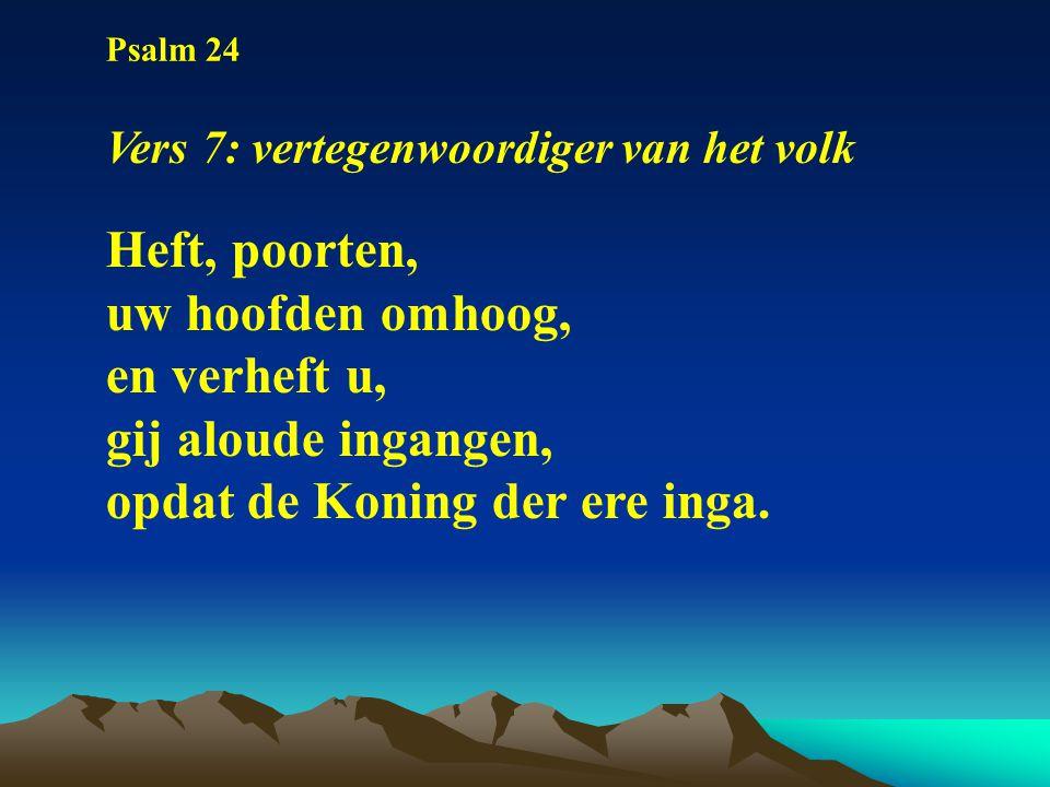 Psalm 24 Vers 7: vertegenwoordiger van het volk Heft, poorten, uw hoofden omhoog, en verheft u, gij aloude ingangen, opdat de Koning der ere inga.