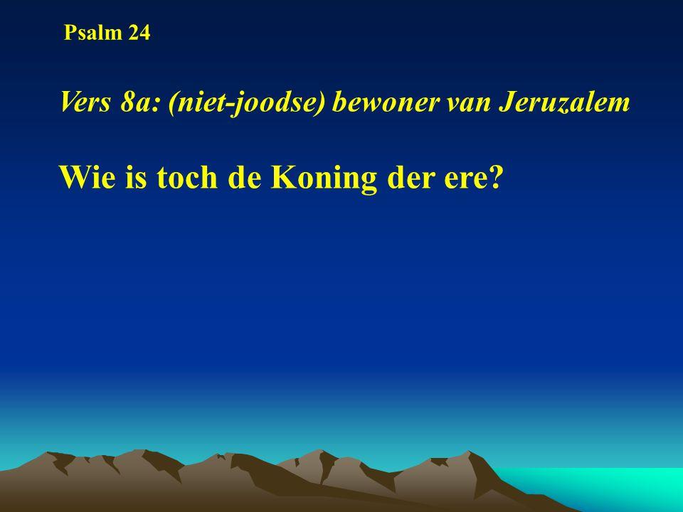 Psalm 24 Vers 8a: (niet-joodse) bewoner van Jeruzalem Wie is toch de Koning der ere