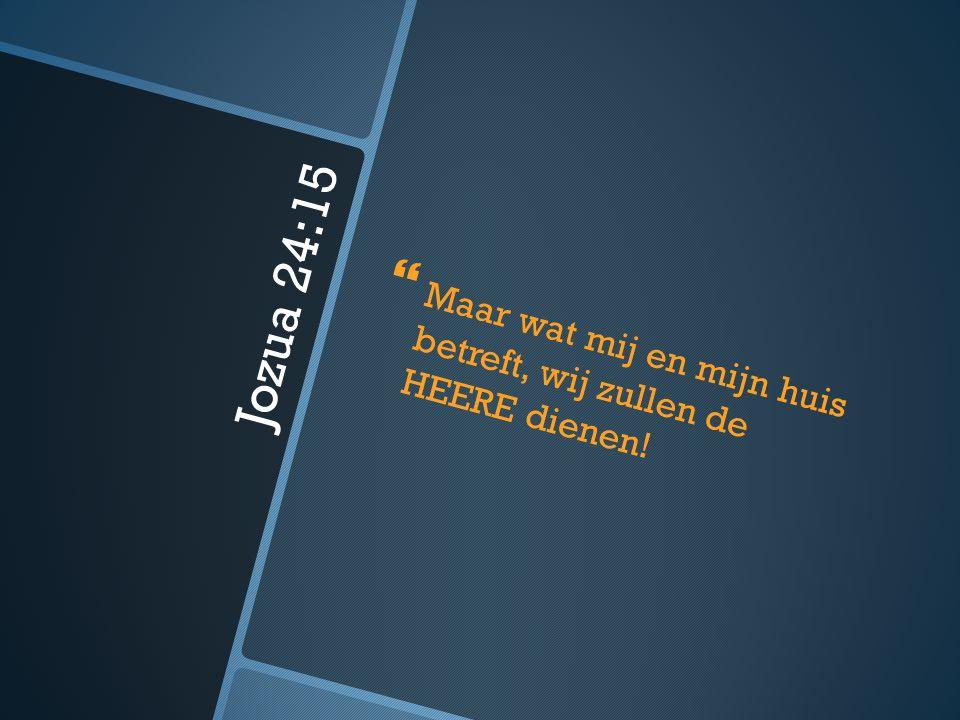 Jozua 24:15   Maar wat mij en mijn huis betreft, wij zullen de HEERE dienen!