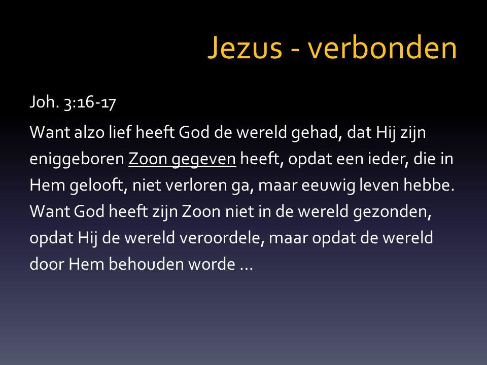 Jezus - verbonden Joh. 3:16-17 Want alzo lief heeft God de wereld gehad, dat Hij zijn eniggeboren Zoon gegeven heeft, opdat een ieder, die in Hem gelo