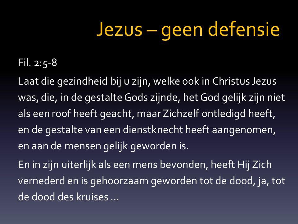 Jezus – geen defensie Fil. 2:5-8 Laat die gezindheid bij u zijn, welke ook in Christus Jezus was, die, in de gestalte Gods zijnde, het God gelijk zijn