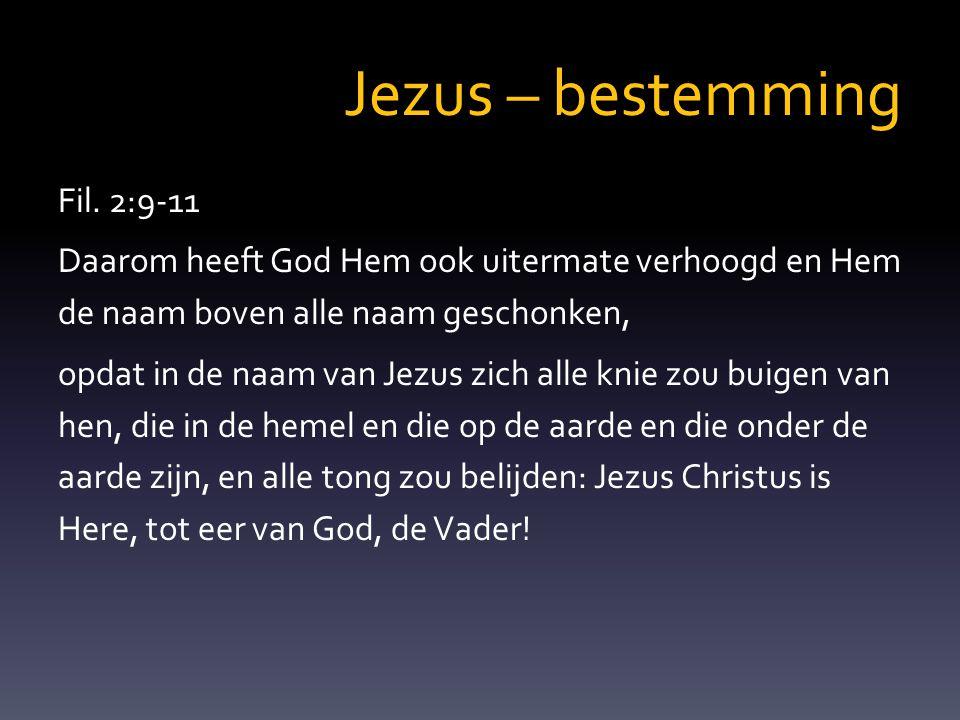 Jezus – bestemming Fil. 2:9-11 Daarom heeft God Hem ook uitermate verhoogd en Hem de naam boven alle naam geschonken, opdat in de naam van Jezus zich