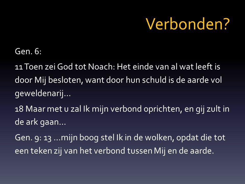 Verbonden? Gen. 6: 11 Toen zei God tot Noach: Het einde van al wat leeft is door Mij besloten, want door hun schuld is de aarde vol geweldenarij… 18 M