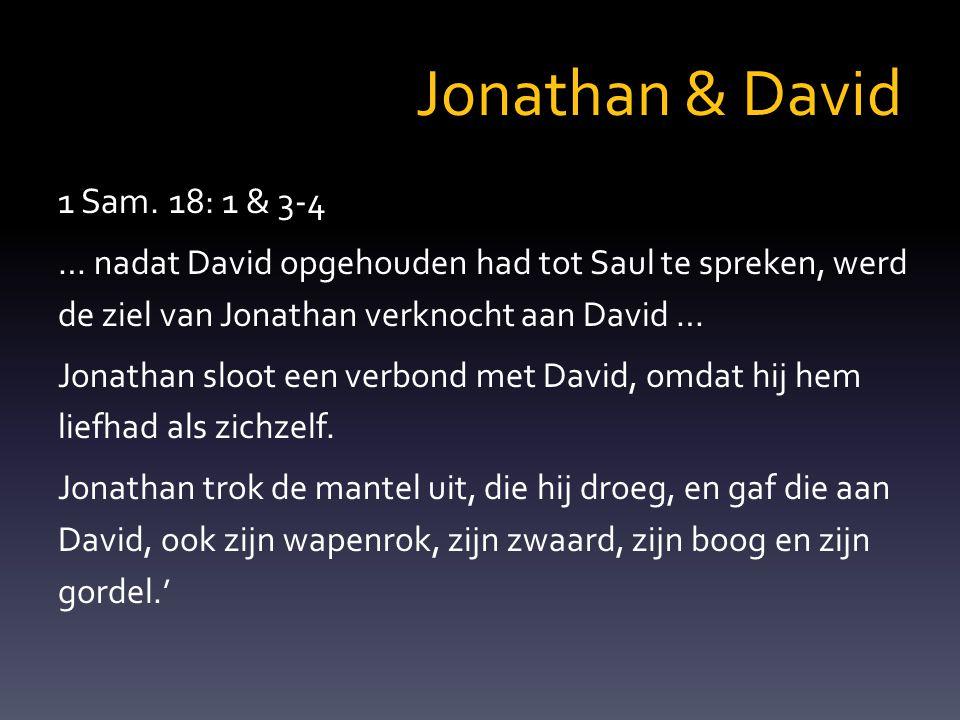 1 Sam. 18: 1 & 3-4 … nadat David opgehouden had tot Saul te spreken, werd de ziel van Jonathan verknocht aan David … Jonathan sloot een verbond met Da