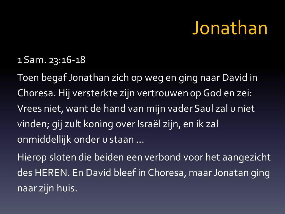 Verbond Jonathan is de troonsopvolger Saul is verworpen; David is gezalfd Jonathan – Geeft de tekenen van zijn koningschap weg – Maakt zich kwetsbaar voor David – Verbind zijn lot aan David en andersom – Bemoedigt David in zijn bestemming en zalving – Vertrouwt zijn nageslacht aan Davids zorg toe