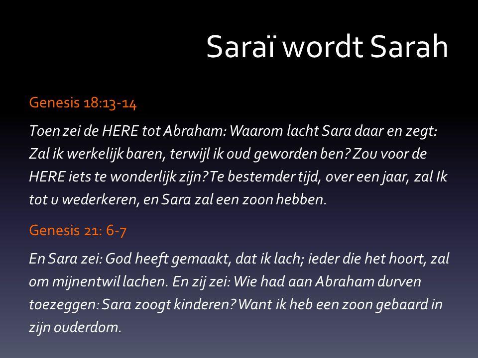 Saraï wordt Sarah Genesis 18:13-14 Toen zei de HERE tot Abraham: Waarom lacht Sara daar en zegt: Zal ik werkelijk baren, terwijl ik oud geworden ben.