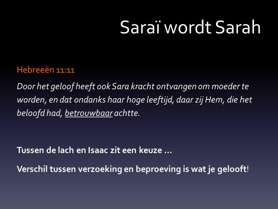 Saraï wordt Sarah Hebreeën 11:11 Door het geloof heeft ook Sara kracht ontvangen om moeder te worden, en dat ondanks haar hoge leeftijd, daar zij Hem, die het beloofd had, betrouwbaar achtte.