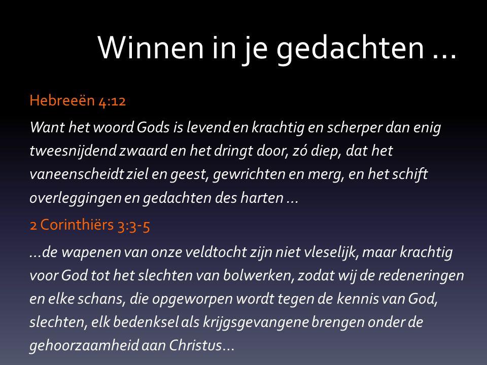 Winnen in je gedachten … Hebreeën 4:12 Want het woord Gods is levend en krachtig en scherper dan enig tweesnijdend zwaard en het dringt door, zó diep, dat het vaneenscheidt ziel en geest, gewrichten en merg, en het schift overleggingen en gedachten des harten … 2 Corinthiërs 3:3-5 …de wapenen van onze veldtocht zijn niet vleselijk, maar krachtig voor God tot het slechten van bolwerken, zodat wij de redeneringen en elke schans, die opgeworpen wordt tegen de kennis van God, slechten, elk bedenksel als krijgsgevangene brengen onder de gehoorzaamheid aan Christus…