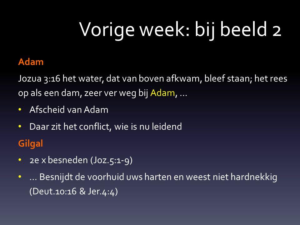 Vorige week: bij beeld 2 Adam Jozua 3:16 het water, dat van boven afkwam, bleef staan; het rees op als een dam, zeer ver weg bij Adam, … Afscheid van Adam Daar zit het conflict, wie is nu leidend Gilgal 2e x besneden (Joz.5:1-9) … Besnijdt de voorhuid uws harten en weest niet hardnekkig (Deut.10:16 & Jer.4:4)